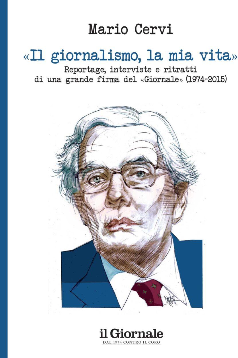 MARIO CERVI – «Il giornalismo, la mia vita». Reportage, interviste, ritratti di una grande firma del Giornale (1974-2015)